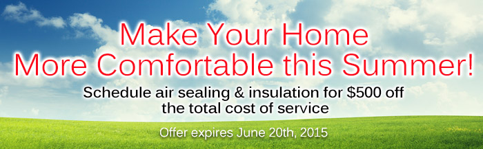 Make your home more comfortable this summer! Schedule air sealing and insulation for $500 off the total cost of service. Expires June 20th, 2015